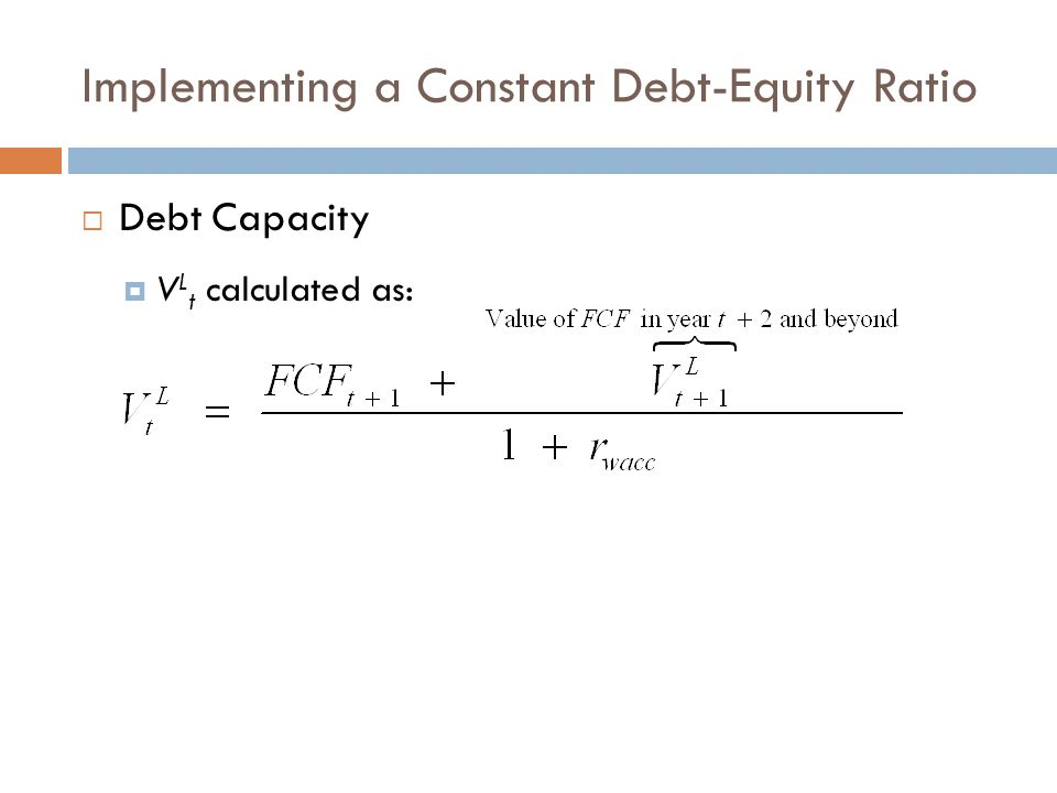 Implementing a Constant Debt-Equity Ratio  Debt Capacity  V L t calculated as: