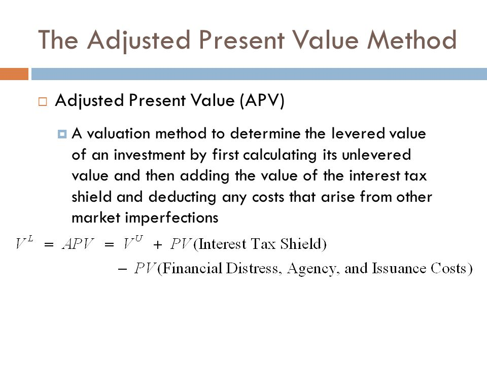 The Adjusted Present Value Method  Adjusted Present Value (APV)  A valuation method to determine the levered value of an investment by first calcula