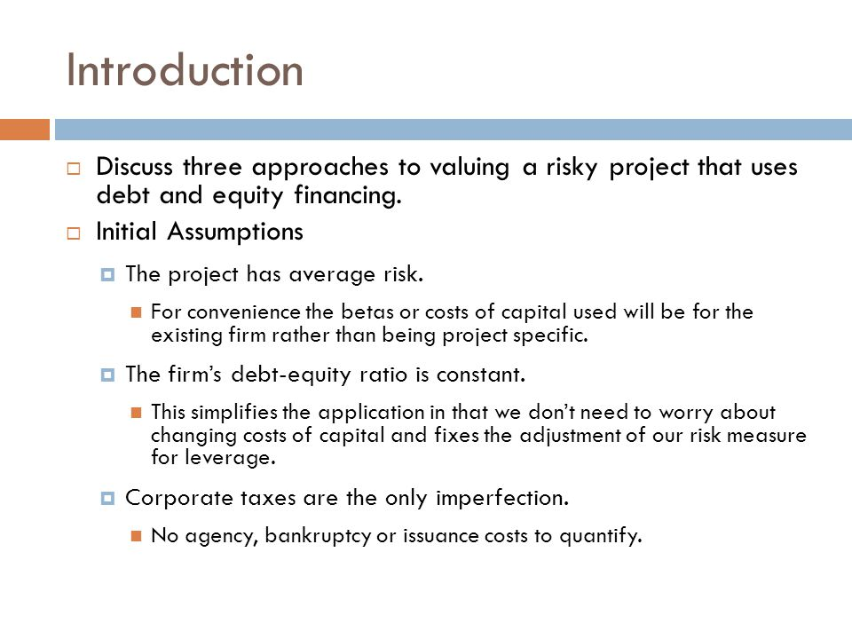 Introduction  Discuss three approaches to valuing a risky project that uses debt and equity financing.
