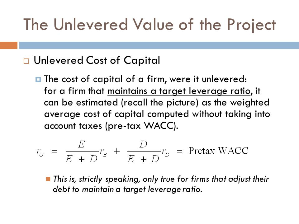The Unlevered Value of the Project  Unlevered Cost of Capital  The cost of capital of a firm, were it unlevered: for a firm that maintains a target leverage ratio, it can be estimated (recall the picture) as the weighted average cost of capital computed without taking into account taxes (pre-tax WACC).