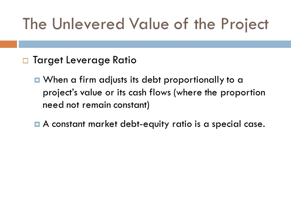 The Unlevered Value of the Project  Target Leverage Ratio  When a firm adjusts its debt proportionally to a project's value or its cash flows (where the proportion need not remain constant)  A constant market debt-equity ratio is a special case.