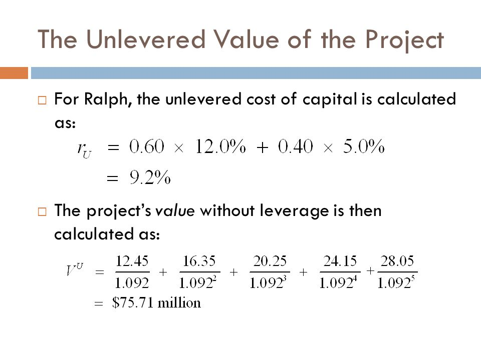 The Unlevered Value of the Project  For Ralph, the unlevered cost of capital is calculated as:  The project's value without leverage is then calcula
