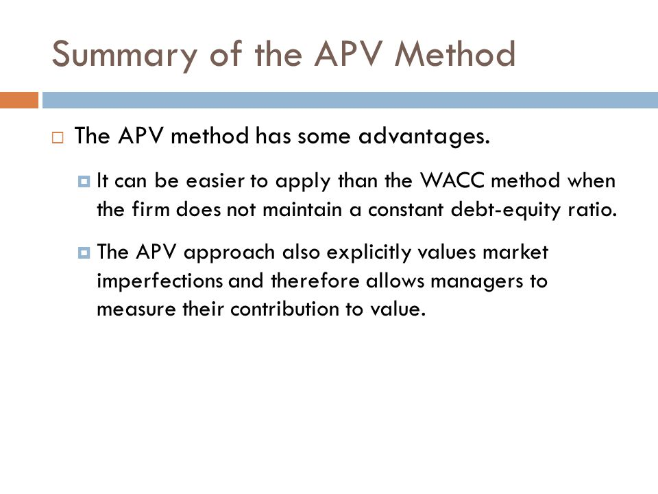 Summary of the APV Method  The APV method has some advantages.  It can be easier to apply than the WACC method when the firm does not maintain a con