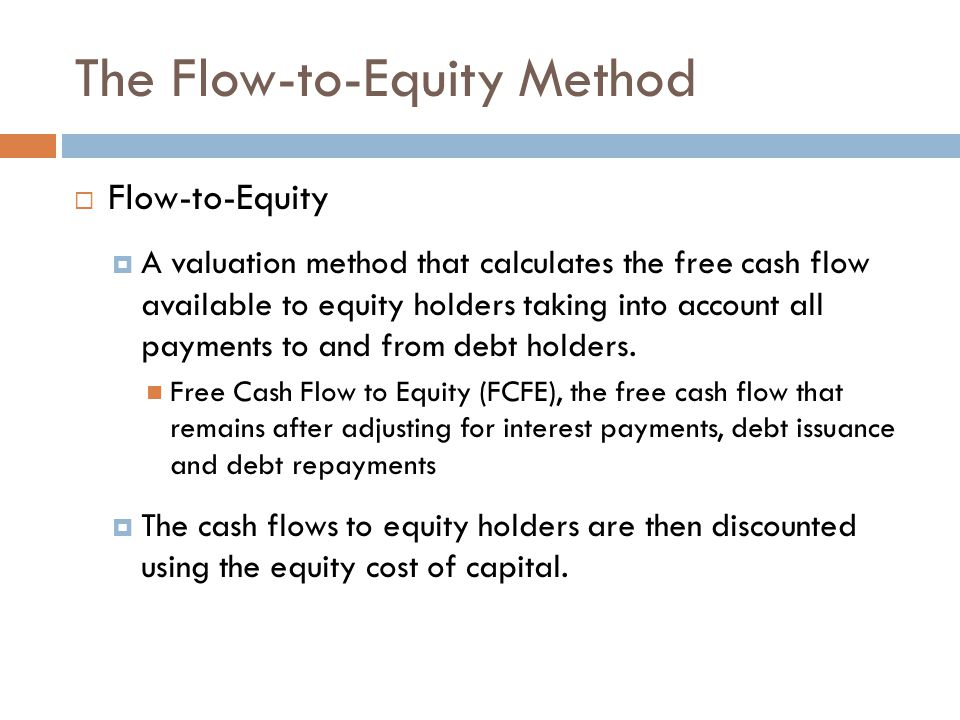 The Flow-to-Equity Method  Flow-to-Equity  A valuation method that calculates the free cash flow available to equity holders taking into account all payments to and from debt holders.