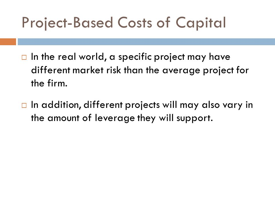 Project-Based Costs of Capital  In the real world, a specific project may have different market risk than the average project for the firm.  In addi