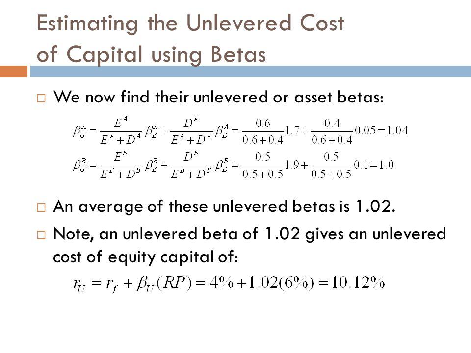 Estimating the Unlevered Cost of Capital using Betas  We now find their unlevered or asset betas:  An average of these unlevered betas is 1.02.