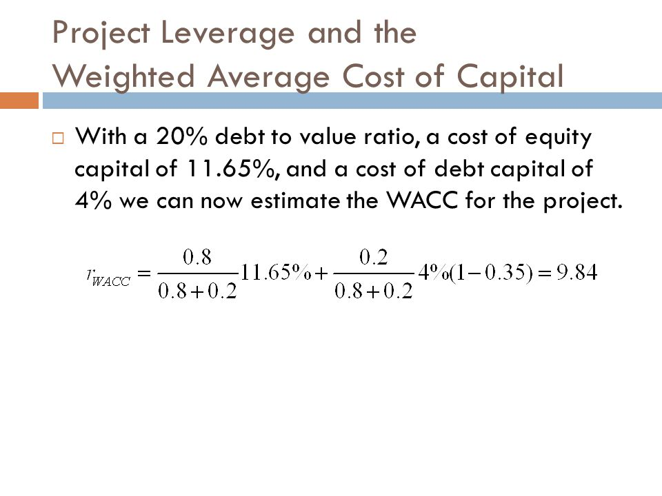 Project Leverage and the Weighted Average Cost of Capital  With a 20% debt to value ratio, a cost of equity capital of 11.65%, and a cost of debt capital of 4% we can now estimate the WACC for the project.