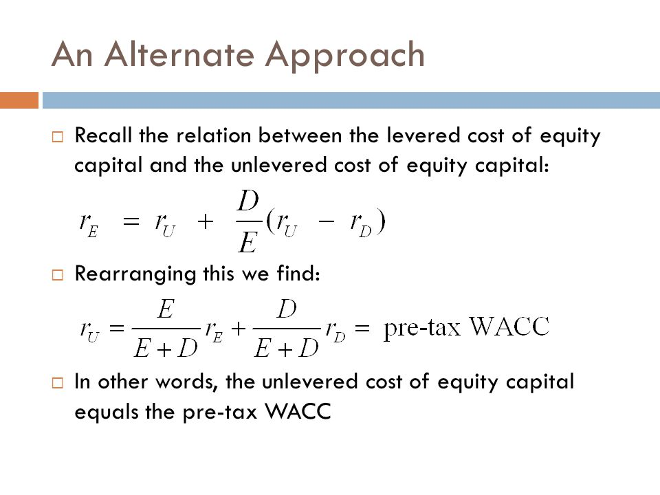 An Alternate Approach  Recall the relation between the levered cost of equity capital and the unlevered cost of equity capital:  Rearranging this we find:  In other words, the unlevered cost of equity capital equals the pre-tax WACC