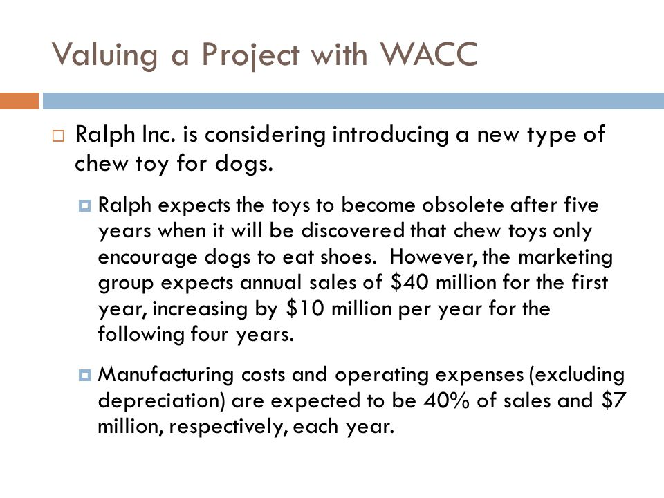 Valuing a Project with WACC  Ralph Inc. is considering introducing a new type of chew toy for dogs.  Ralph expects the toys to become obsolete after
