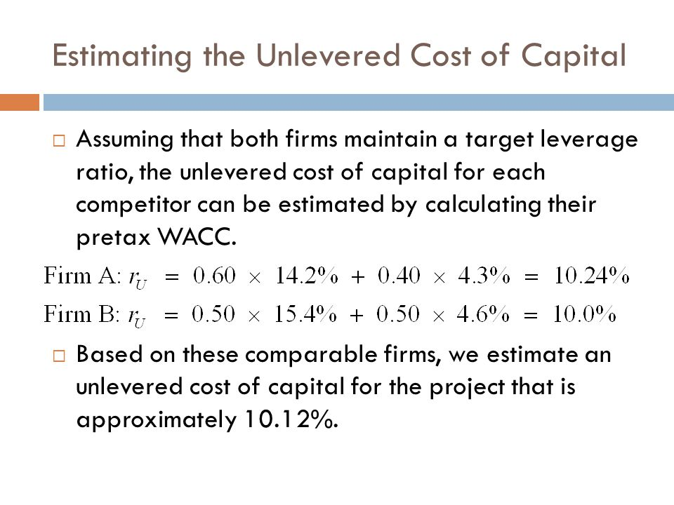 Estimating the Unlevered Cost of Capital  Assuming that both firms maintain a target leverage ratio, the unlevered cost of capital for each competitor can be estimated by calculating their pretax WACC.