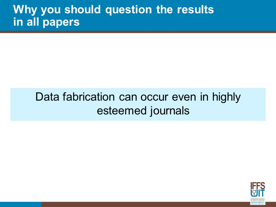 Data fabrication can occur even in highly esteemed journals Why you should question the results in all papers