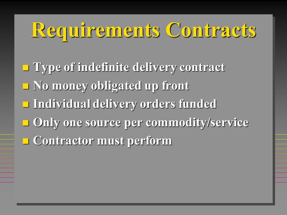 Indefinite Delivery Contracts n Three Types –Definite Quantity –Indefinite Quantity –Requirements n -Advantages –Pricing is Set –Firm-Fixed Price / Fixed Price with Economic Price Adjustment –Consolidation of Customers Individual PRs