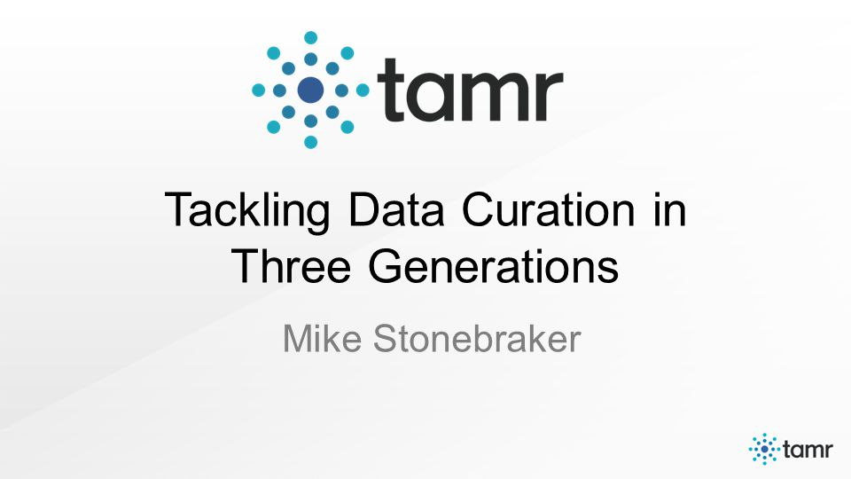 Tackling Data Curation in Three Generations Mike Stonebraker