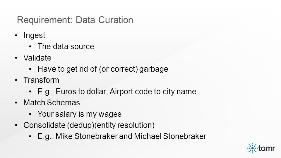 Ingest The data source Validate Have to get rid of (or correct) garbage Transform E.g., Euros to dollar; Airport code to city name Match Schemas Your salary is my wages Consolidate (dedup)(entity resolution) E.g., Mike Stonebraker and Michael Stonebraker Requirement: Data Curation