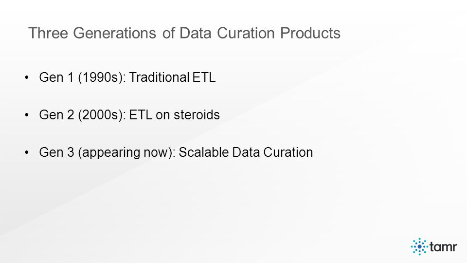 Gen 1 (1990s): Traditional ETL Gen 2 (2000s): ETL on steroids Gen 3 (appearing now): Scalable Data Curation Three Generations of Data Curation Products
