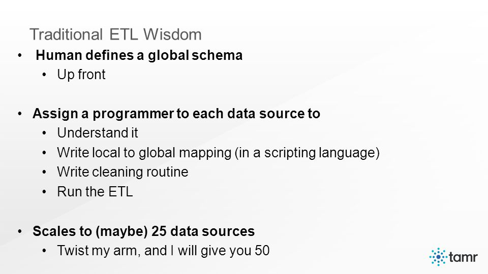 Human defines a global schema Up front Assign a programmer to each data source to Understand it Write local to global mapping (in a scripting language) Write cleaning routine Run the ETL Scales to (maybe) 25 data sources Twist my arm, and I will give you 50 Traditional ETL Wisdom