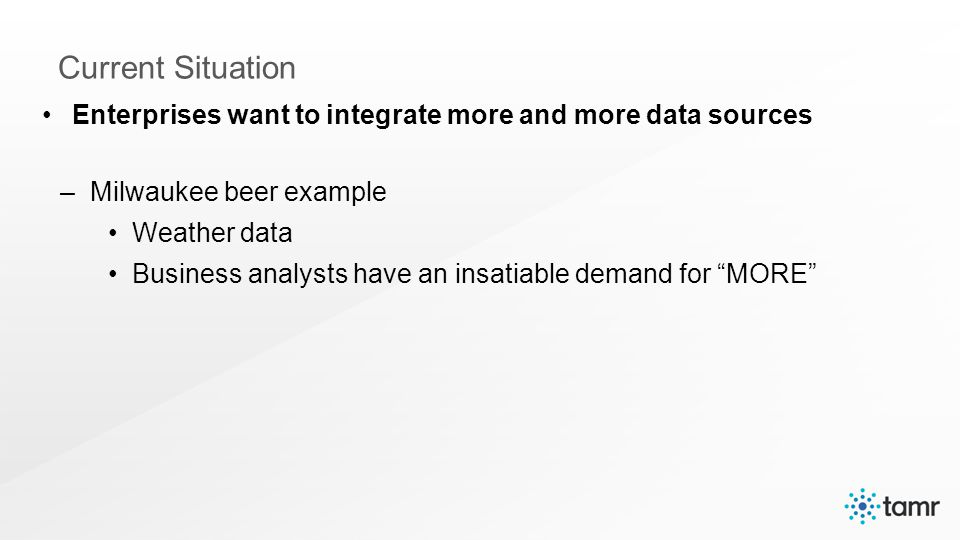 Enterprises want to integrate more and more data sources –Milwaukee beer example Weather data Business analysts have an insatiable demand for MORE Current Situation