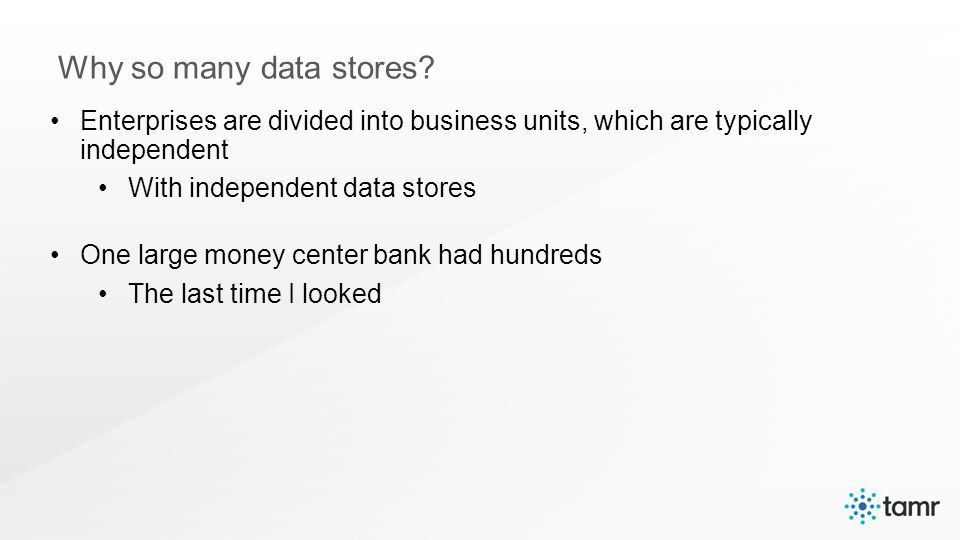 Enterprises are divided into business units, which are typically independent With independent data stores One large money center bank had hundreds The last time I looked Why so many data stores