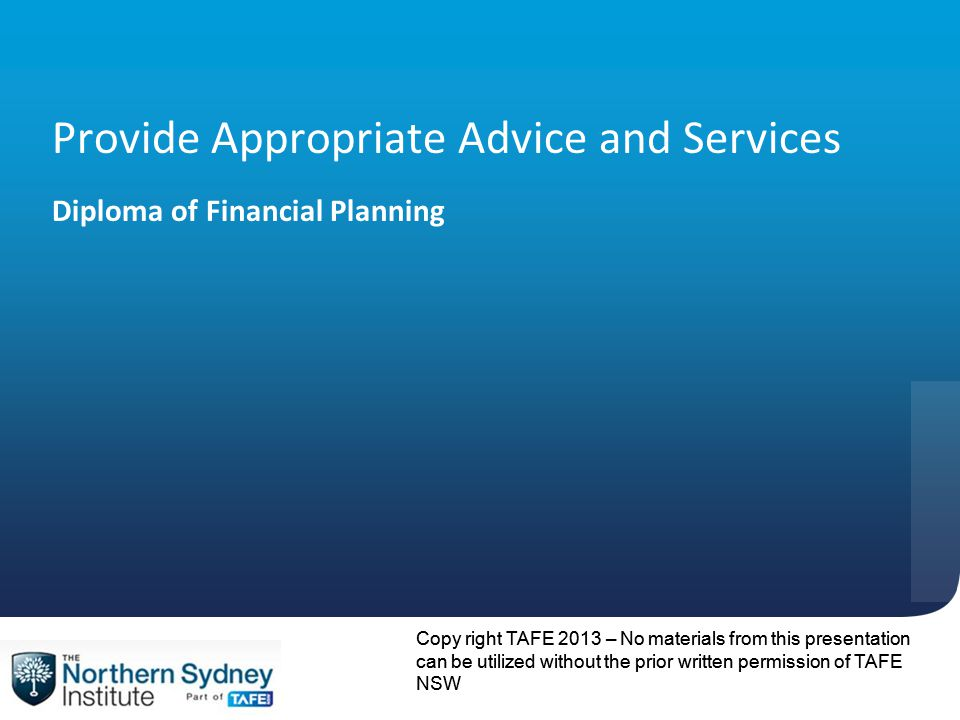 Copy right TAFE 2013 – No materials from this presentation can be utilized without the prior written permission of TAFE NSW Provide Appropriate Advice and Services Diploma of Financial Planning