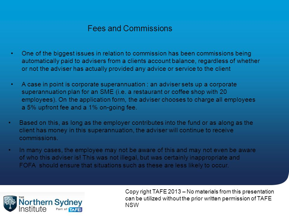 Copy right TAFE 2013 – No materials from this presentation can be utilized without the prior written permission of TAFE NSW Fees and Commissions A case in point is corporate superannuation : an adviser sets up a corporate superannuation plan for an SME (i.e.