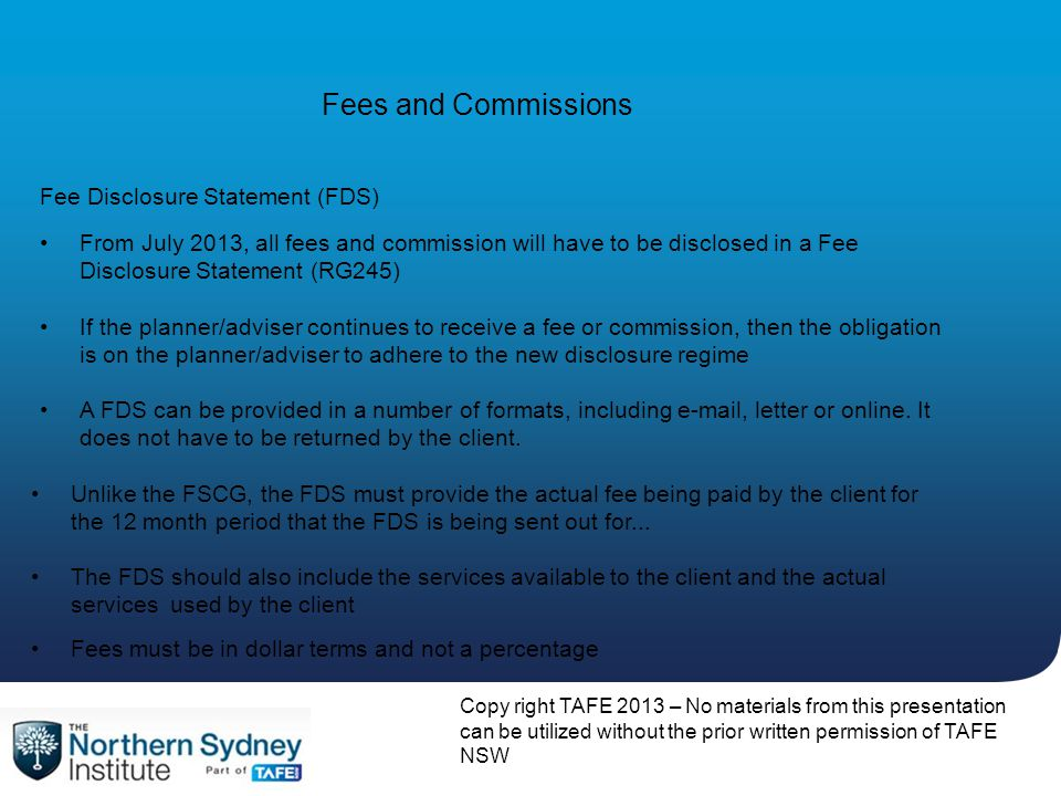 Copy right TAFE 2013 – No materials from this presentation can be utilized without the prior written permission of TAFE NSW Fees and Commissions From July 2013, all fees and commission will have to be disclosed in a Fee Disclosure Statement (RG245) If the planner/adviser continues to receive a fee or commission, then the obligation is on the planner/adviser to adhere to the new disclosure regime Fee Disclosure Statement (FDS) A FDS can be provided in a number of formats, including e-mail, letter or online.