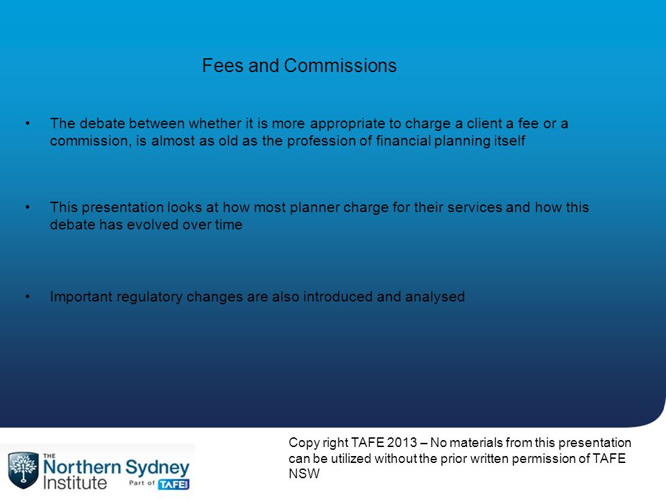 Fees and Commissions This presentation looks at how most planner charge for their services and how this debate has evolved over time Important regulat