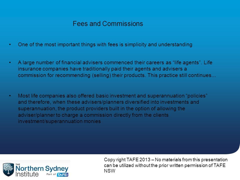 Copy right TAFE 2013 – No materials from this presentation can be utilized without the prior written permission of TAFE NSW Fees and Commissions A large number of financial advisers commenced their careers as life agents .