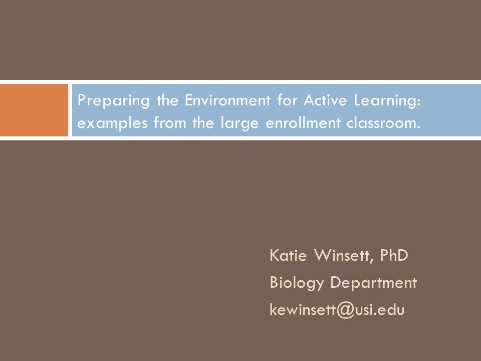 Katie Winsett, PhD Biology Department kewinsett@usi.edu Preparing the Environment for Active Learning: examples from the large enrollment classroom.