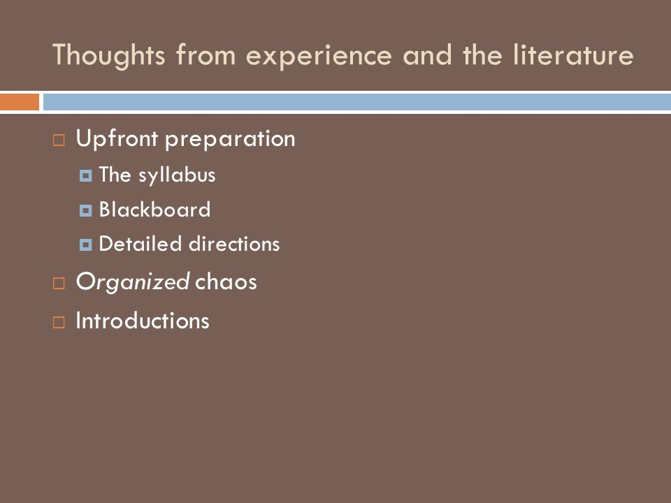 Thoughts from experience and the literature  Upfront preparation  The syllabus  Blackboard  Detailed directions  Organized chaos  Introductions
