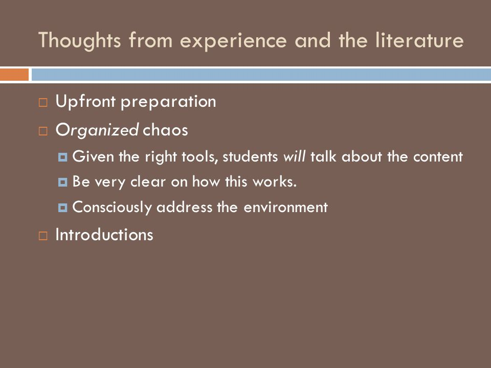 Thoughts from experience and the literature  Upfront preparation  Organized chaos  Given the right tools, students will talk about the content  Be very clear on how this works.