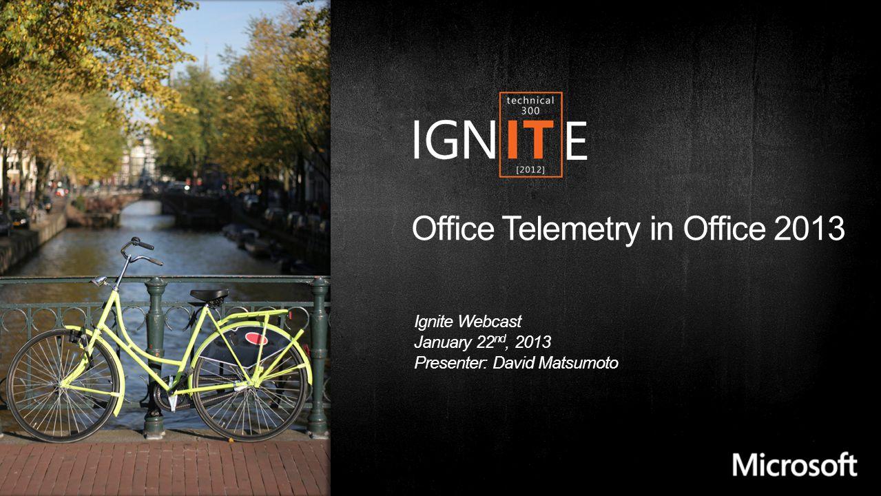 Office Telemetry in Office 2013 Ignite Webcast January 22 nd, 2013 Presenter: David Matsumoto