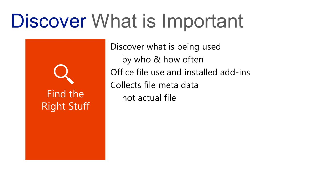 Discover What is Important Discover what is being used by who & how often Office file use and installed add-ins Collects file meta data not actual file