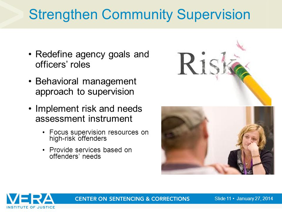 Slide 11 January 27, 2014 Strengthen Community Supervision Redefine agency goals and officers' roles Behavioral management approach to supervision Imp