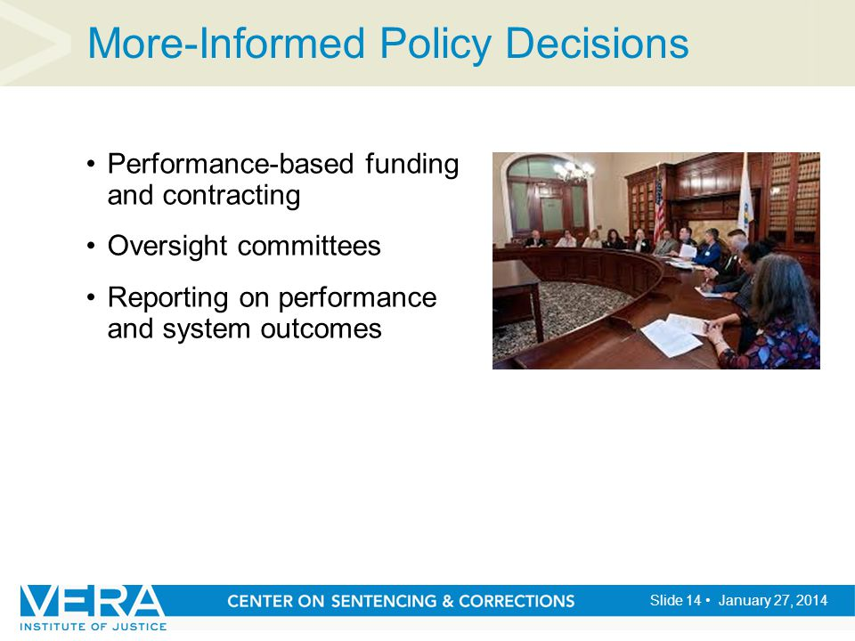 Slide 14 January 27, 2014 More-Informed Policy Decisions Performance-based funding and contracting Oversight committees Reporting on performance and s