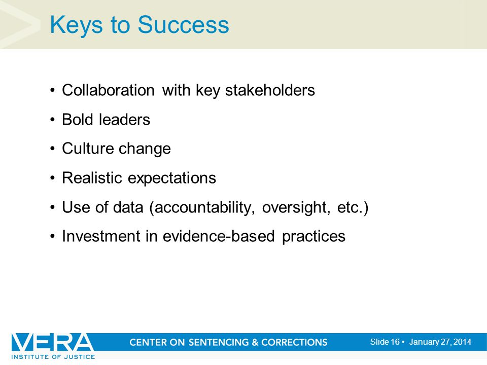 Slide 16 January 27, 2014 Keys to Success Collaboration with key stakeholders Bold leaders Culture change Realistic expectations Use of data (accounta