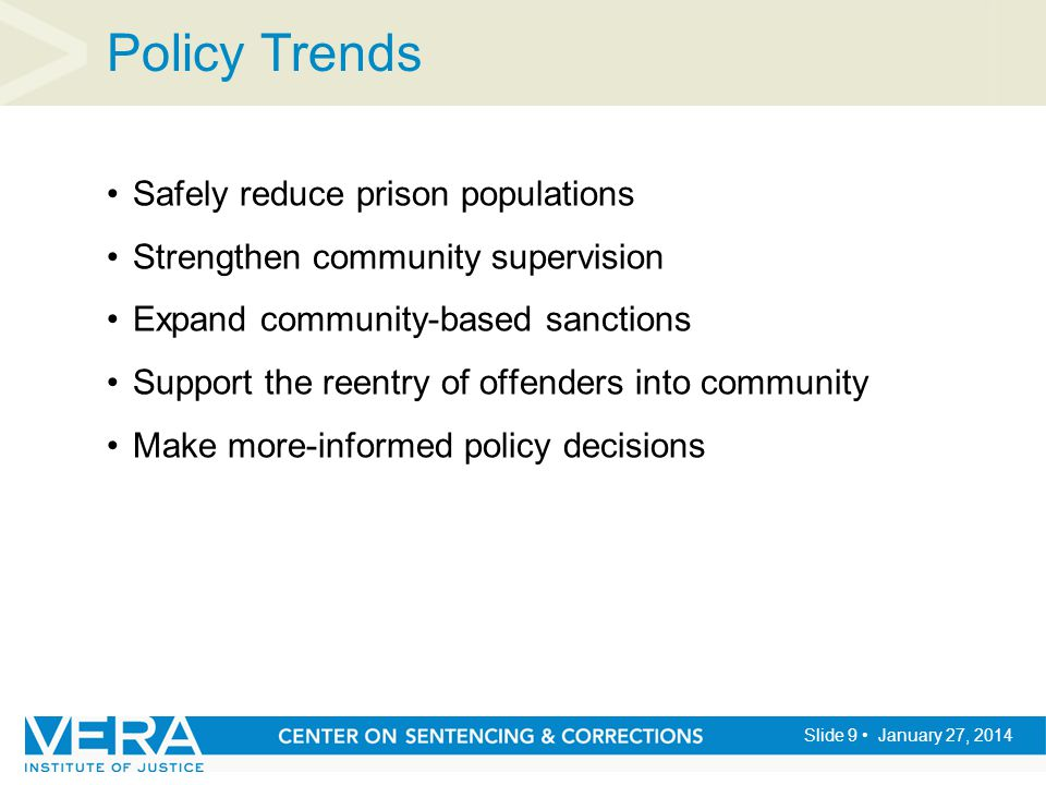 Slide 9 January 27, 2014 Policy Trends Safely reduce prison populations Strengthen community supervision Expand community-based sanctions Support the