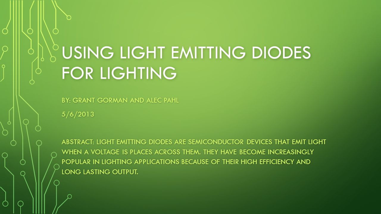 USING LIGHT EMITTING DIODES FOR LIGHTING BY: GRANT GORMAN AND ALEC PAHL 5/6/2013 ABSTRACT: LIGHT EMITTING DIODES ARE SEMICONDUCTOR DEVICES THAT EMIT L