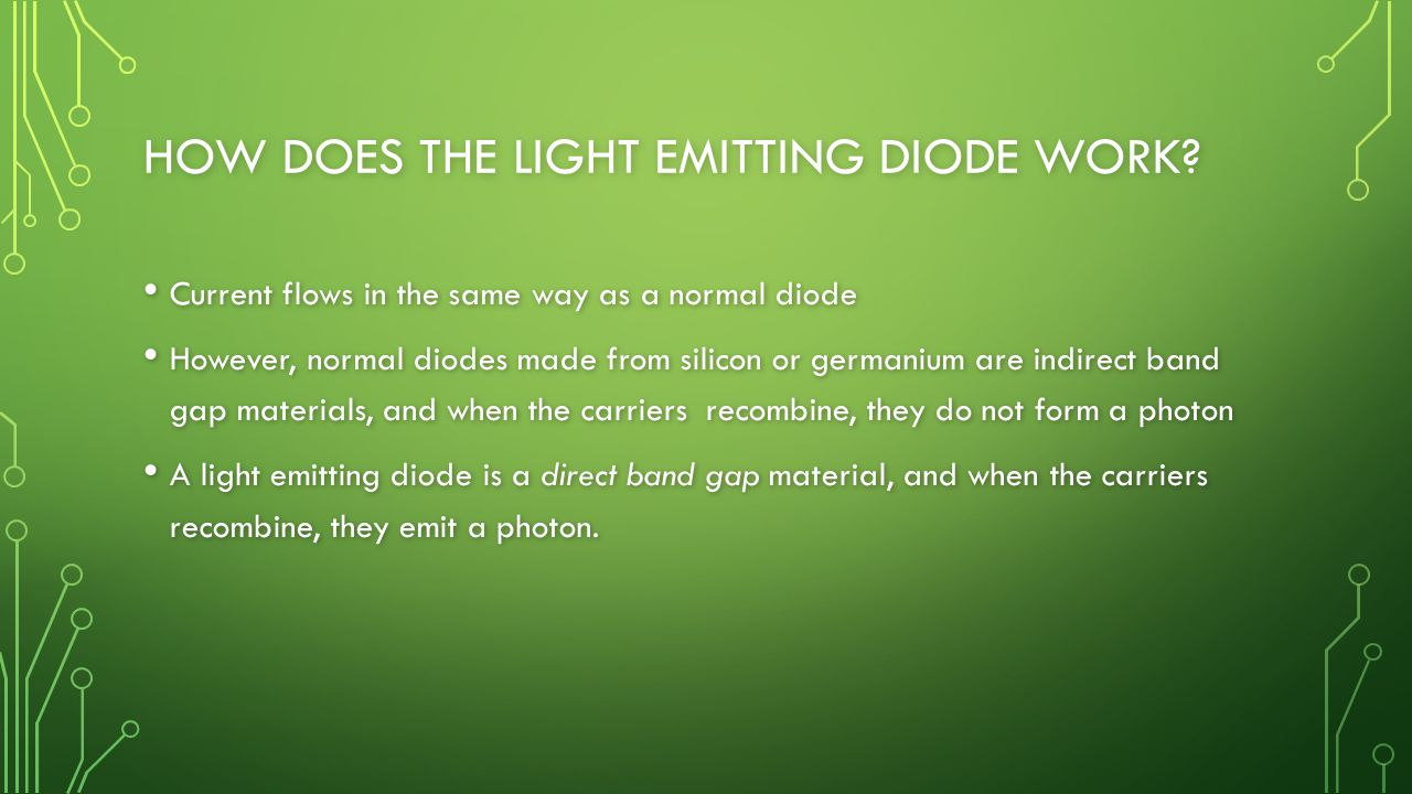 HOW DOES THE LIGHT EMITTING DIODE WORK? Current flows in the same way as a normal diode Current flows in the same way as a normal diode However, norma