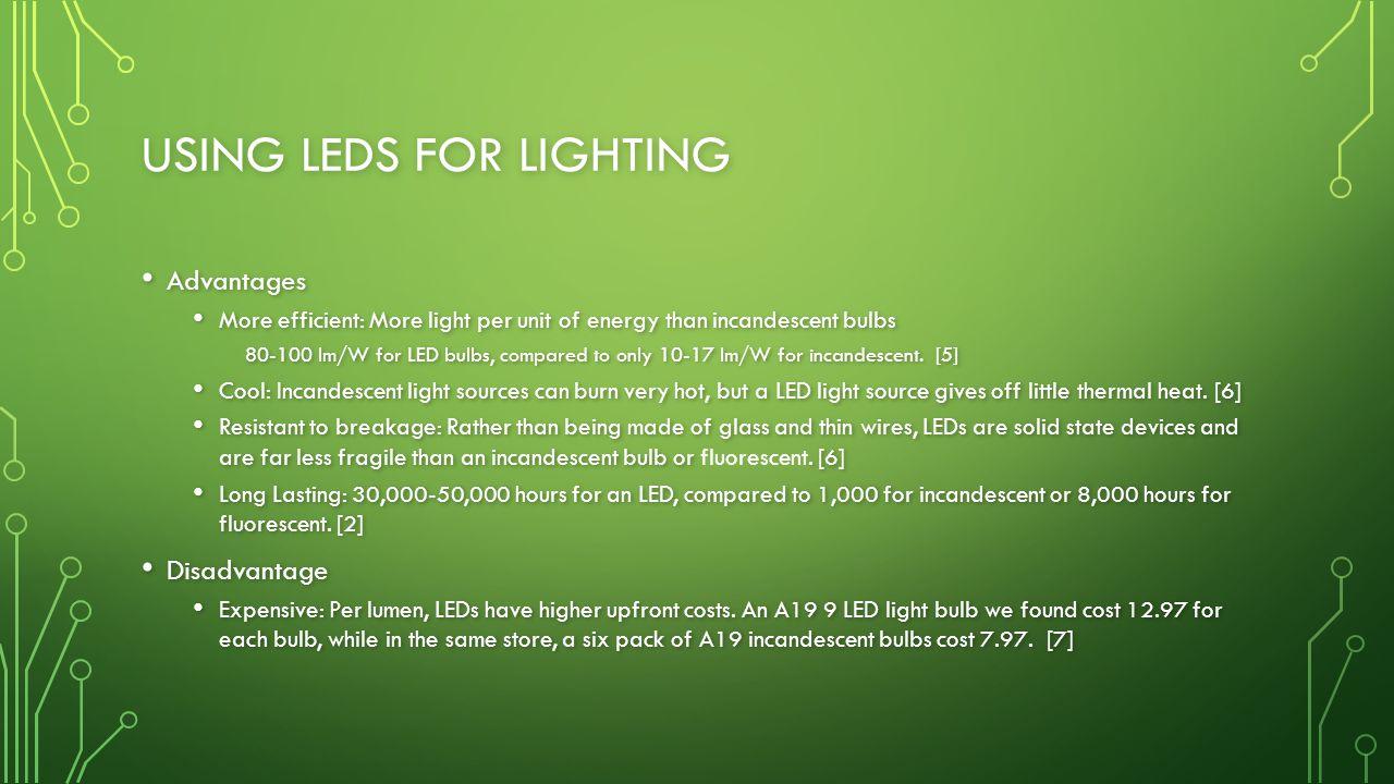 USING LEDS FOR LIGHTING Advantages Advantages More efficient: More light per unit of energy than incandescent bulbs More efficient: More light per unit of energy than incandescent bulbs 80-100 lm/W for LED bulbs, compared to only 10-17 lm/W for incandescent.