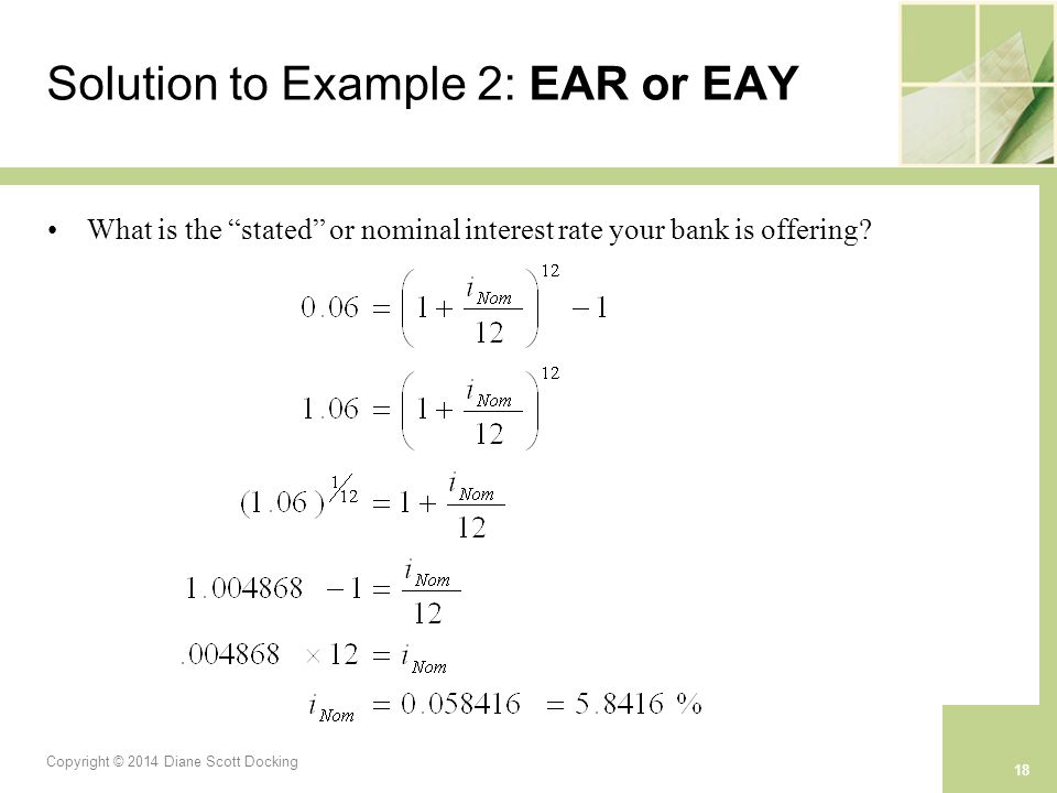 Copyright © 2014 Diane Scott Docking 18 Solution to Example 2: EAR or EAY What is the stated or nominal interest rate your bank is offering?