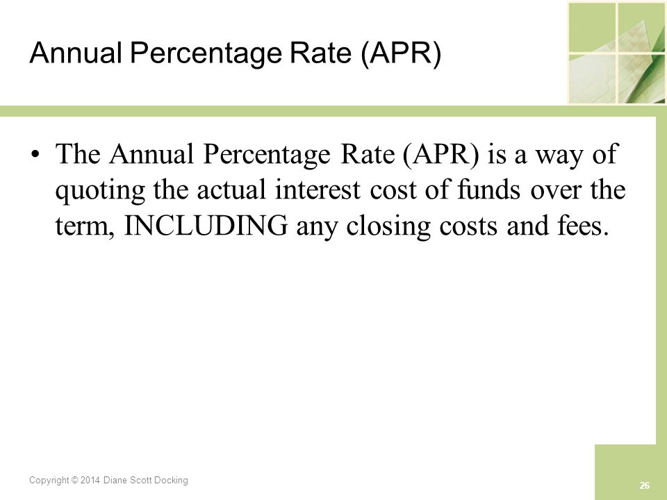 Copyright © 2014 Diane Scott Docking 26 Annual Percentage Rate (APR) The Annual Percentage Rate (APR) is a way of quoting the actual interest cost of funds over the term, INCLUDING any closing costs and fees.