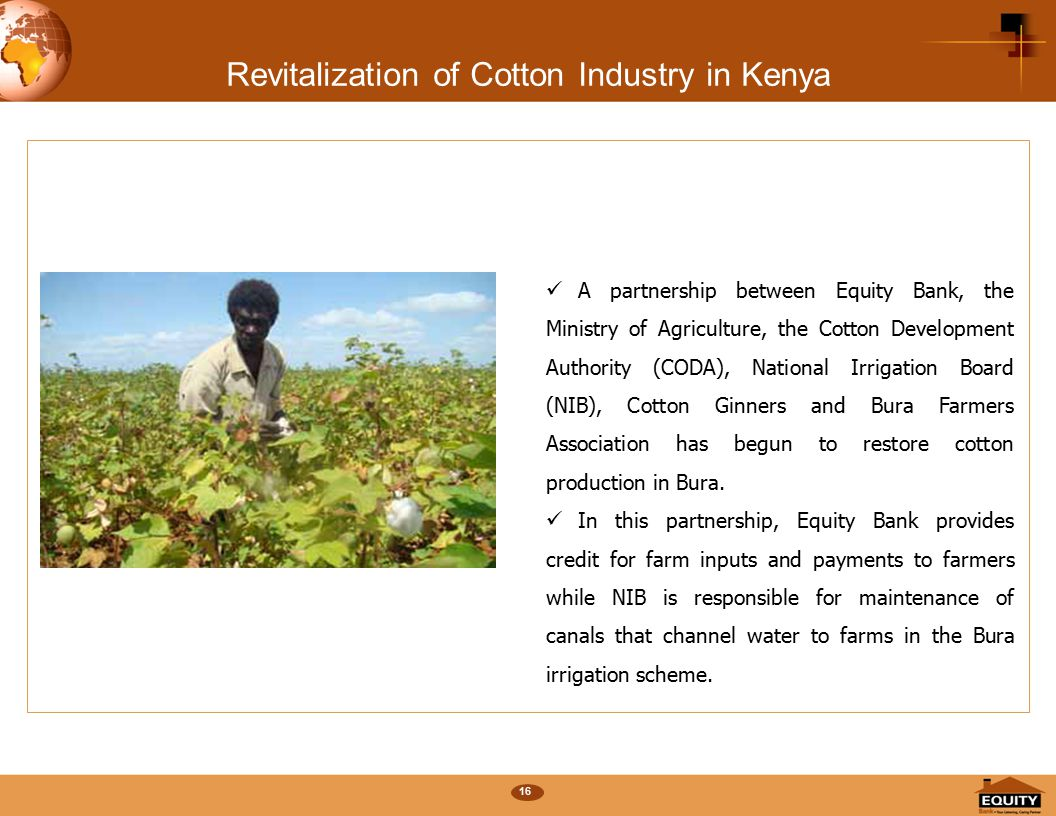 16 Revitalization of Cotton Industry in Kenya A partnership between Equity Bank, the Ministry of Agriculture, the Cotton Development Authority (CODA), National Irrigation Board (NIB), Cotton Ginners and Bura Farmers Association has begun to restore cotton production in Bura.