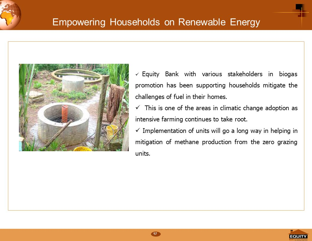 17 Empowering Households on Renewable Energy Equity Bank with various stakeholders in biogas promotion has been supporting households mitigate the challenges of fuel in their homes.