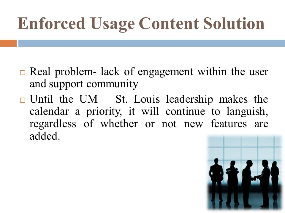 Enforced Usage Content Solution  Real problem- lack of engagement within the user and support community  Until the UM – St.