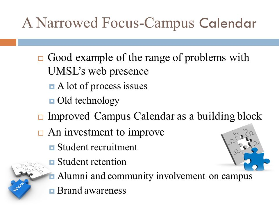 A Narrowed Focus-Campus Calendar  Good example of the range of problems with UMSL's web presence  A lot of process issues  Old technology  Improved Campus Calendar as a building block  An investment to improve  Student recruitment  Student retention  Alumni and community involvement on campus  Brand awareness