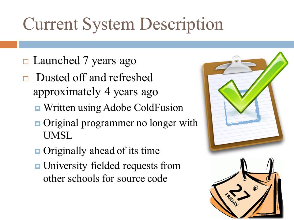 Current System Description  Launched 7 years ago  Dusted off and refreshed approximately 4 years ago  Written using Adobe ColdFusion  Original programmer no longer with UMSL  Originally ahead of its time  University fielded requests from other schools for source code