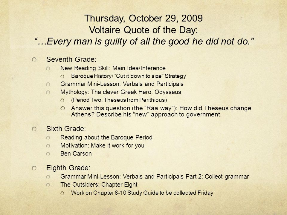 Thursday, October 29, 2009 Voltaire Quote of the Day: …Every man is guilty of all the good he did not do. Seventh Grade: New Reading Skill: Main Idea/Inference Baroque History/ Cut it down to size Strategy Grammar Mini-Lesson: Verbals and Participals Mythology: The clever Greek Hero: Odysseus (Period Two: Theseus from Perithious) Answer this question (the Raa way ): How did Theseus change Athens.