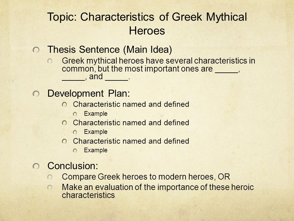Topic: Characteristics of Greek Mythical Heroes Thesis Sentence (Main Idea) Greek mythical heroes have several characteristics in common, but the most important ones are _____, _____, and _____.
