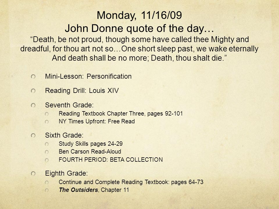 Monday, 11/16/09 John Donne quote of the day… Death, be not proud, though some have called thee Mighty and dreadful, for thou art not so…One short sleep past, we wake eternally And death shall be no more; Death, thou shalt die. Mini-Lesson: Personification Reading Drill: Louis XIV Seventh Grade: Reading Textbook Chapter Three, pages 92-101 NY Times Upfront: Free Read Sixth Grade: Study Skills pages 24-29 Ben Carson Read-Aloud FOURTH PERIOD: BETA COLLECTION Eighth Grade: Continue and Complete Reading Textbook: pages 64-73 The Outsiders, Chapter 11