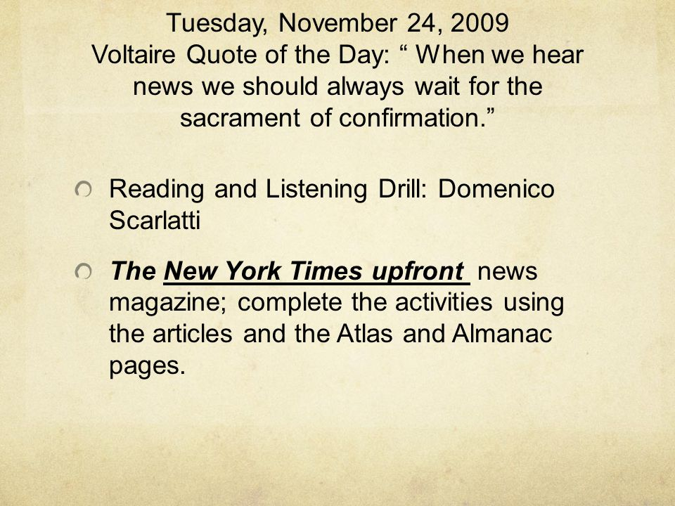 Tuesday, November 24, 2009 Voltaire Quote of the Day: When we hear news we should always wait for the sacrament of confirmation. Reading and Listening Drill: Domenico Scarlatti The New York Times upfront news magazine; complete the activities using the articles and the Atlas and Almanac pages.